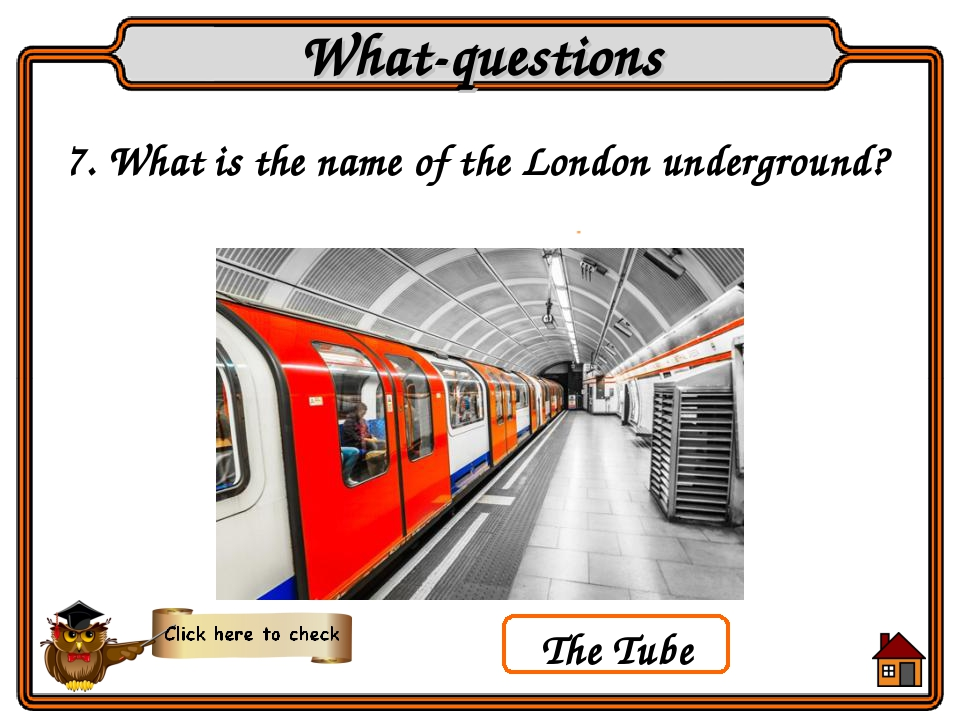 7. What is the name of the London underground? What-questions The Tube