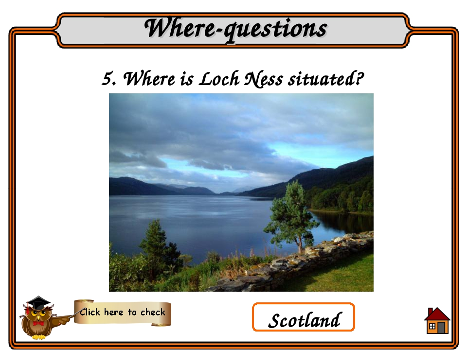 Scotland 5. Where is Loch Ness situated? Where-questions