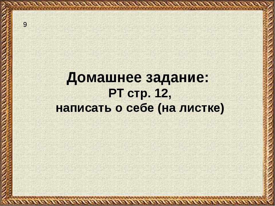 Домашнее задание: РТ стр. 12, написать о себе (на листке) 9
