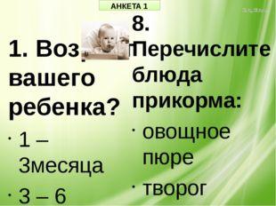 АНКЕТА 1 1. Возраст вашего ребенка? 1 – 3месяца 3 – 6 месяцев 6 – 12 месяцев