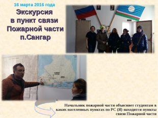 16 марта 2016 года Экскурсия в пункт связи Пожарной части п.Сангар Начальник