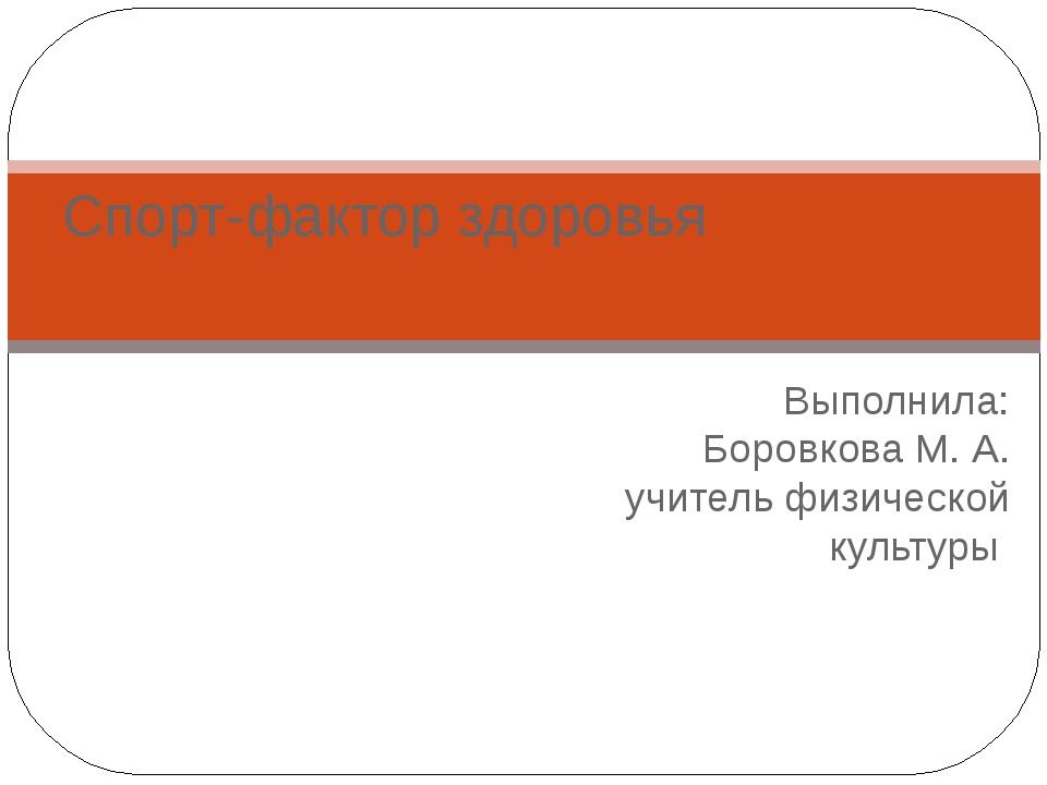 Выполнила: Боровкова М. А. учитель физической культуры Спорт-фактор здоровья