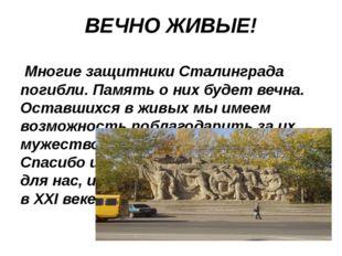 ВЕЧНО ЖИВЫЕ! Многие защитники Сталинграда погибли. Память о них будет вечна.