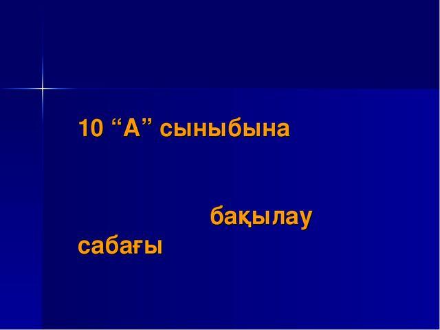 """10 """"А"""" сыныбына бақылау сабағы"""