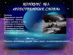 КОНКУРС № 3. «РОДСТВЕННЫЕ СЛОВА» Луноход Прилунился лунолёт. В лунолёте - лун