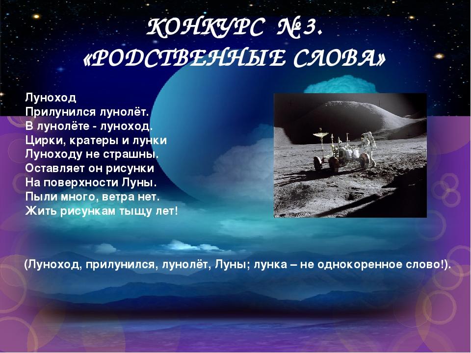 КОНКУРС № 3. «РОДСТВЕННЫЕ СЛОВА» Луноход Прилунился лунолёт. В лунолёте - лун...