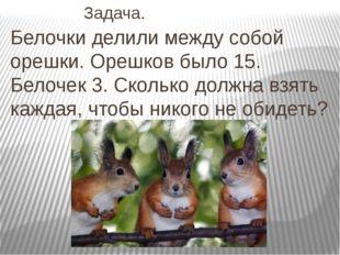 Задача. Белочки делили между собой орешки. Орешков было 15. Белочек 3. Ск