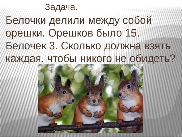 Задача. Белочки делили между собой орешки. Орешков было 15. Белочек 3. Ск...