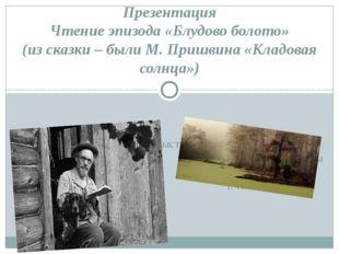Презентация Чтение эпизода «Блудово болото» (из сказки – были М. Пришвина «Кл