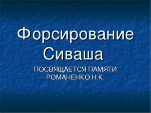 Форсирование Сиваша ПОСВЯЩАЕТСЯ ПАМЯТИ РОМАНЕНКО Н.К.