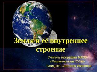 Земля и её внутреннее строение Учитель географии МАОУ «Пешнигортская СОШ» Туп