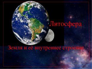 Литосфера Земля и её внутреннее строение