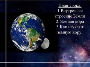 План урока: 1.Внутреннее строение Земли 2. Земная кора 3.Как изучают земную к