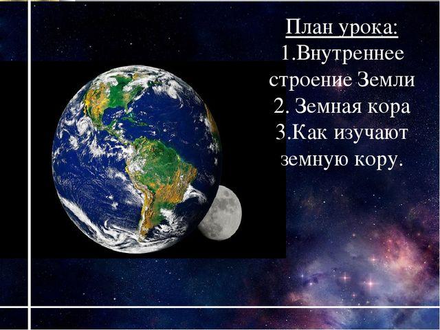 План урока: 1.Внутреннее строение Земли 2. Земная кора 3.Как изучают земную к...