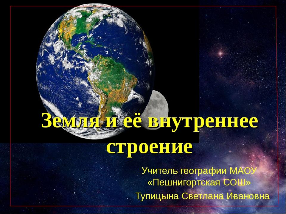 Земля и её внутреннее строение Учитель географии МАОУ «Пешнигортская СОШ» Туп...