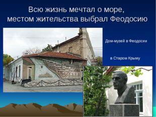 Всю жизнь мечтал о море, местом жительства выбрал Феодосию Дом-музей в Феодос