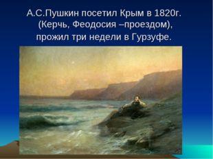 А.С.Пушкин посетил Крым в 1820г. (Керчь, Феодосия –проездом), прожил три неде