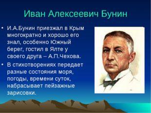 Иван Алексеевич Бунин И.А.Бунин приезжал в Крым многократно и хорошо его знал