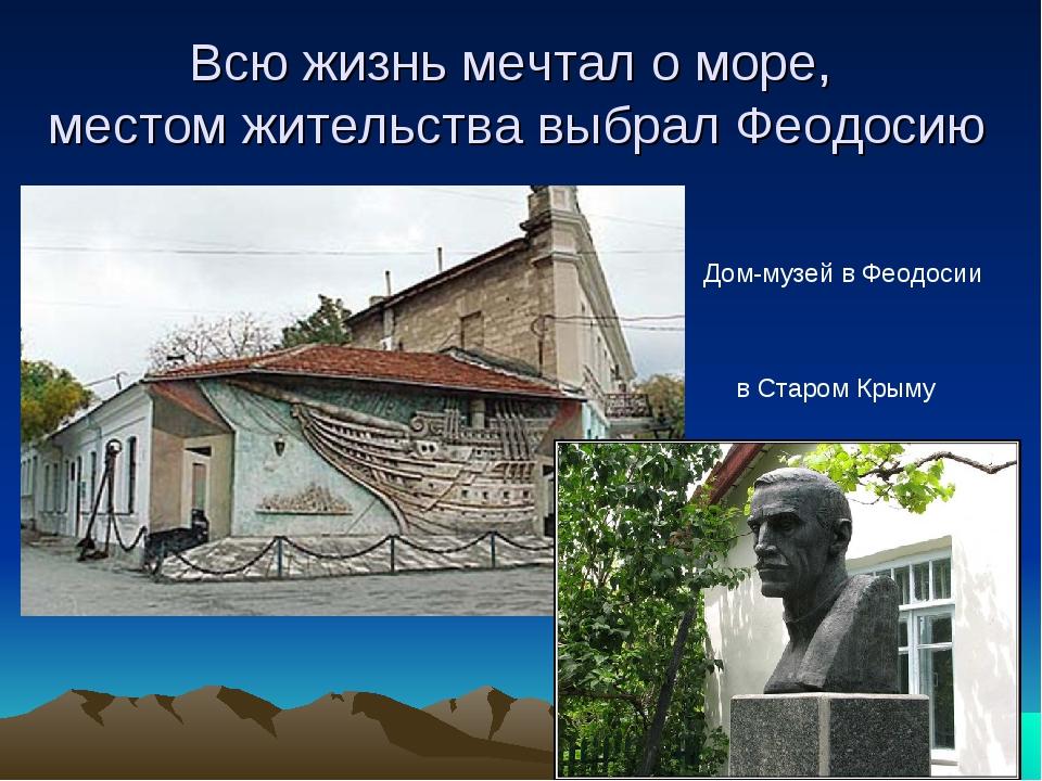 Всю жизнь мечтал о море, местом жительства выбрал Феодосию Дом-музей в Феодос...