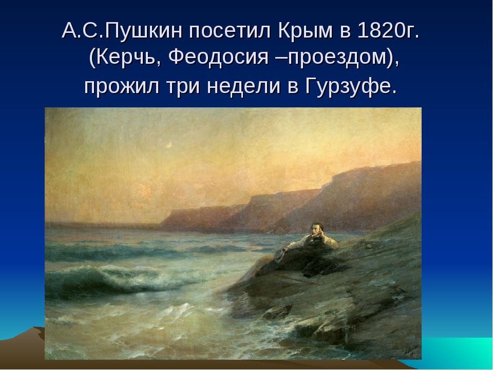 А.С.Пушкин посетил Крым в 1820г. (Керчь, Феодосия –проездом), прожил три неде...