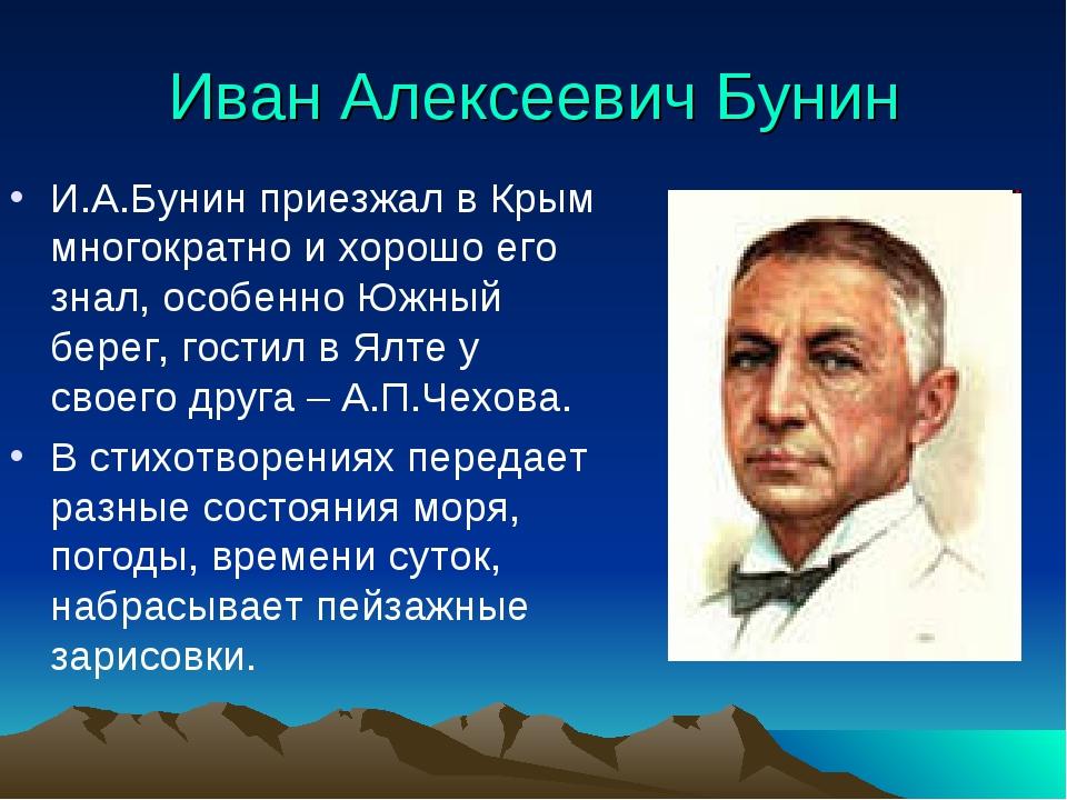 Иван Алексеевич Бунин И.А.Бунин приезжал в Крым многократно и хорошо его знал...