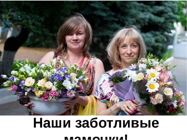 Наши заботливые мамочки!