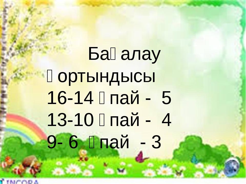 Бағалау қортындысы 16-14 ұпай - 5 13-10 ұпай - 4 9- 6 ұпай - 3