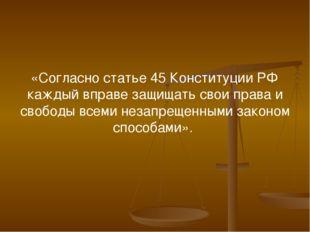 «Согласно статье 45 Конституции РФ каждый вправе защищать свои права и свобод