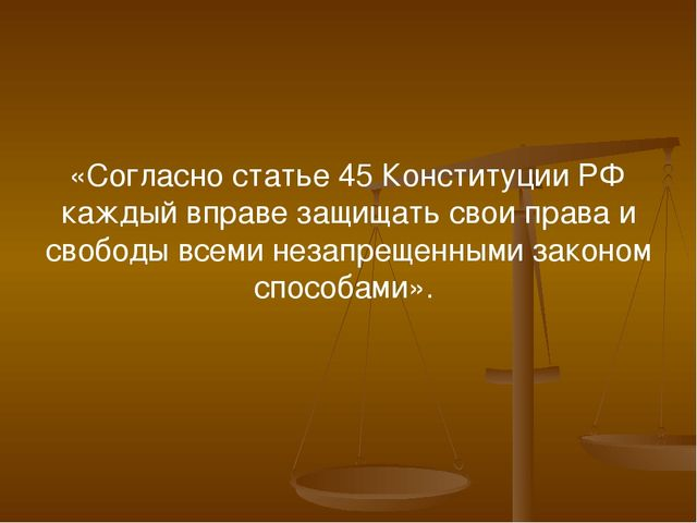 «Согласно статье 45 Конституции РФ каждый вправе защищать свои права и свобод...