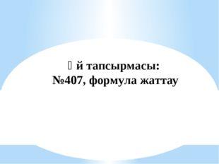 Үй тапсырмасы: №407, формула жаттау