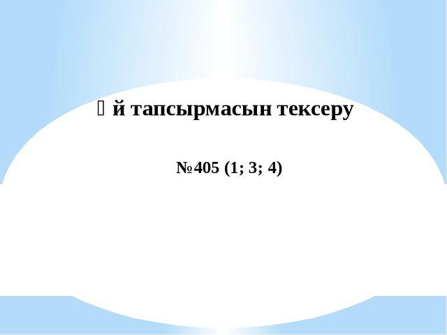 Үй тапсырмасын тексеру №405 (1; 3; 4)