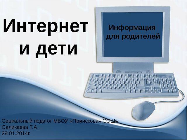 Интернет и дети Информация для родителей Социальный педагог МБОУ «Приисковая...