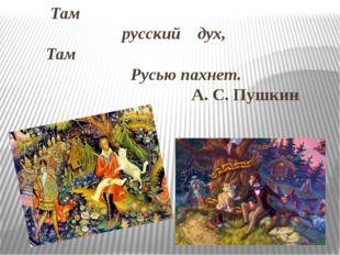 Там русский дух, Там Русью пахнет. А. С. Пушкин