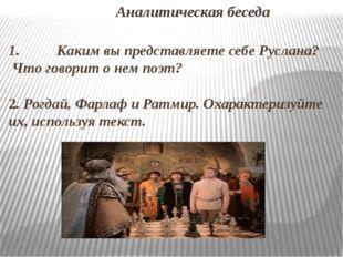 Аналитическая беседа 1. Каким вы представляете себе Руслана? Что говорит о