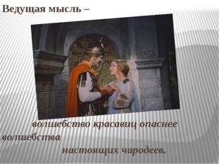 Ведущая мысль – волшебство красавиц опаснее волшебства настоящих чародеев.
