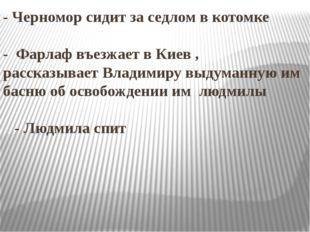 - Черномор сидит за седлом в котомке - Фарлаф въезжает в Киев , рассказывает