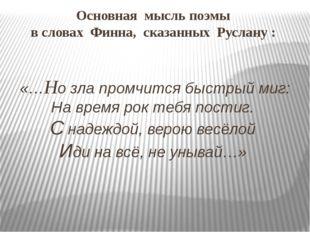 Основная мысль поэмы в словах Финна, сказанных Руслану : «…Но зла промчится б