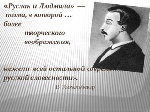 «Руслан и Людмила» — поэма, в которой … более творческого воображения, нежели