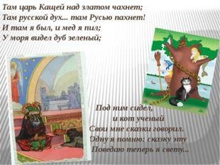 Там царь Кащей над златом чахнет; Там русской дух... там Русью пахнет! И там