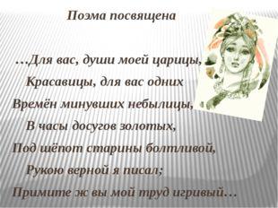 Поэма посвящена …Для вас, души моей царицы, Красавицы, для вас одних Времён