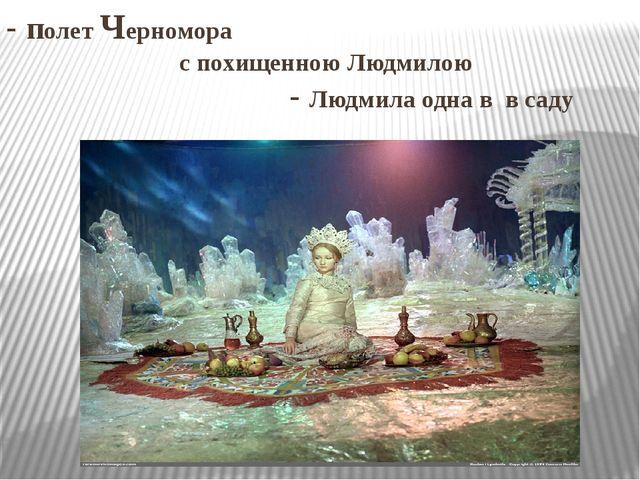 - полет Черномора с похищенною Людмилою - Людмила одна в в саду