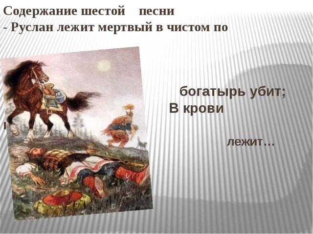 Содержание шестой песни - Руслан лежит мертвый в чистом по богатырь убит; В к...