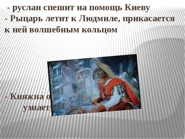 - руслан спешит на помощь Киеву - Рыцарь летит к Людмиле, прикасается к ней...