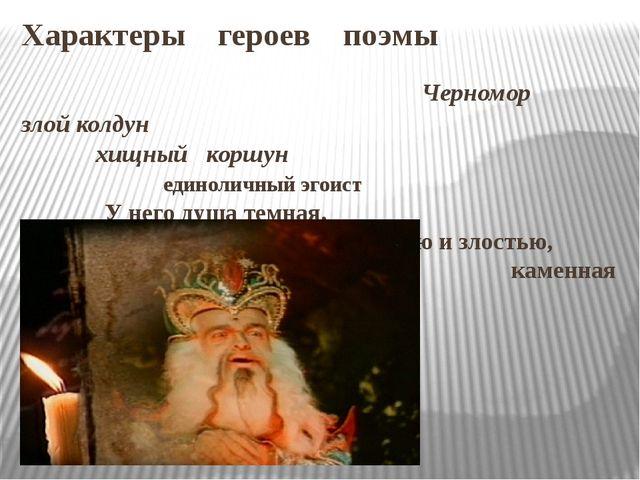 Характеры героев поэмы Черномор злой колдун хищный коршун единоличный эгоист...