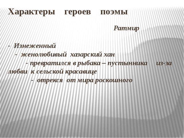 Характеры героев поэмы Ратмир - Изнеженный - женолюбивый хазарский хан - прев...