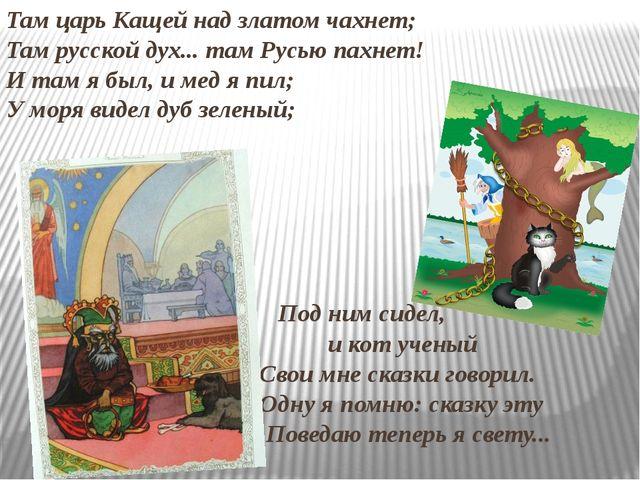 Там царь Кащей над златом чахнет; Там русской дух... там Русью пахнет! И там...