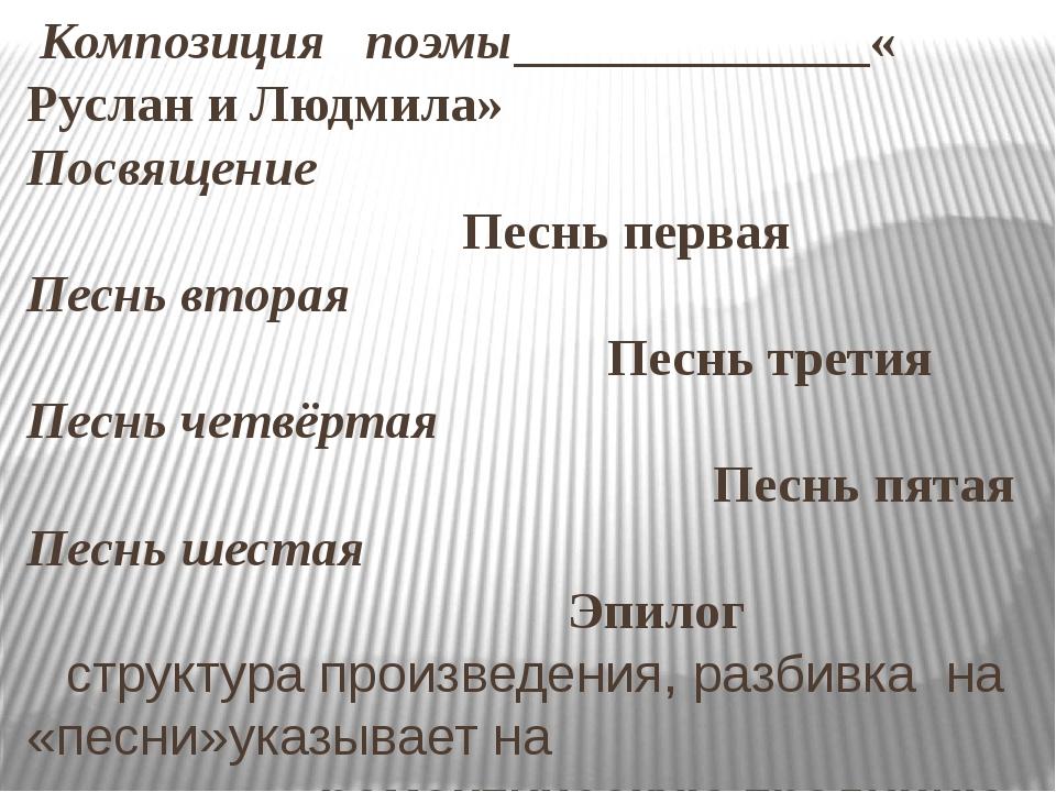 Композиция поэмы «Руслан и Людмила» Посвящение Песнь первая Песнь вторая Пес...