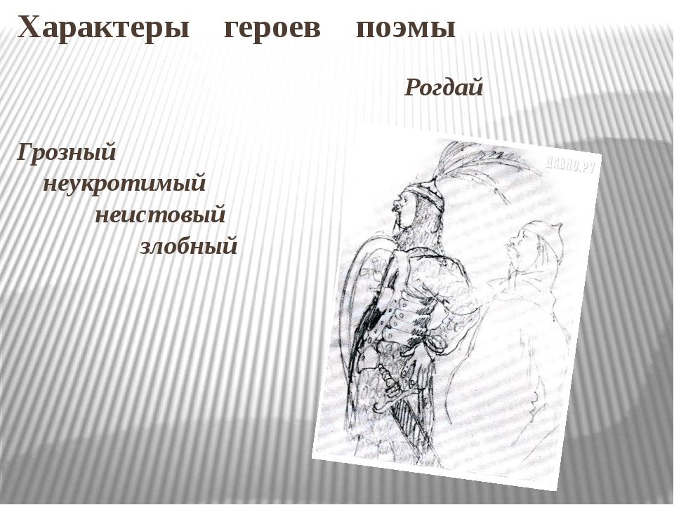 Характеры героев поэмы Рогдай Грозный неукротимый неистовый злобный