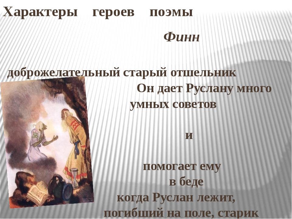 Характеры героев поэмы Финн доброжелательный старый отшельник Он дает Руслану...
