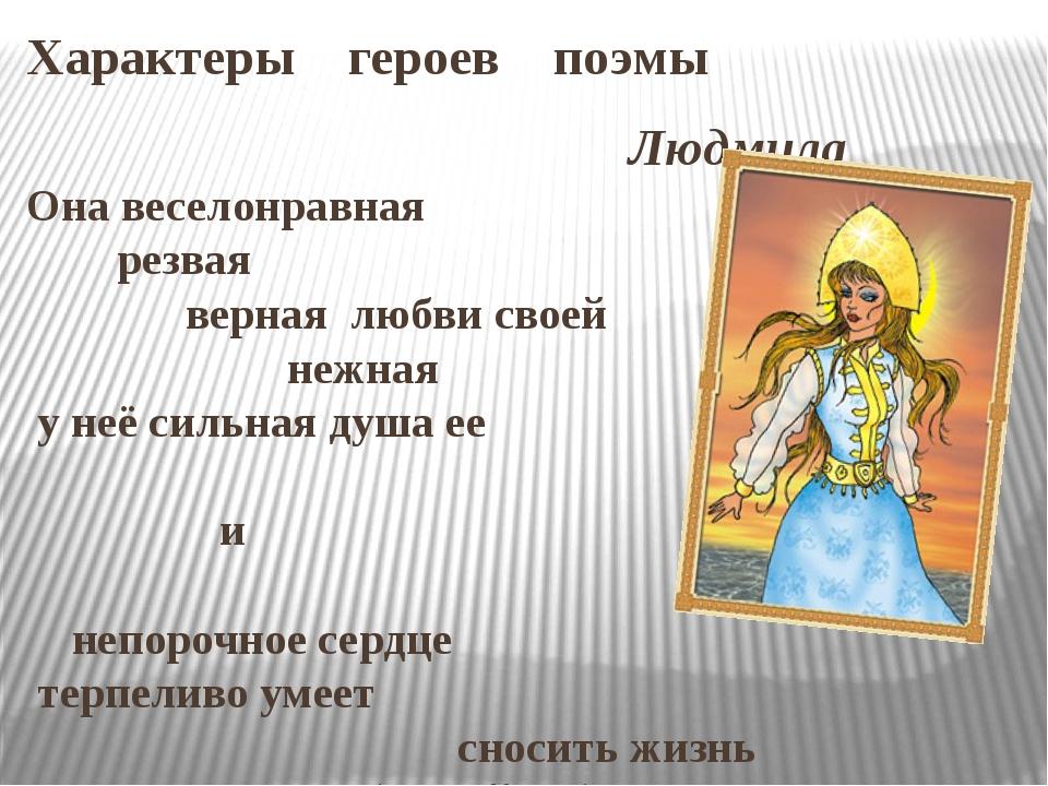 Характеры героев поэмы Людмила Она веселонравная резвая верная любви своей не...